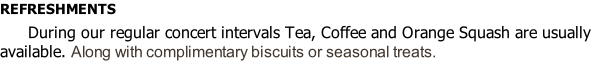 REFRESHMENTS  							During our regular concert intervals Tea, Coffee and Orange Squash are usually available. Along with complimentary biscuits or seasonal treats.