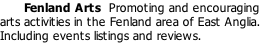 Fenland Arts  Promoting and encouraging arts activities in the Fenland area of East Anglia. Including events listings and reviews.