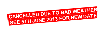 CANCELLED DUE TO BAD WEATHER   SEE 5TH JUNE 2013 FOR NEW DATE