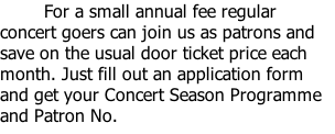 For a small annual fee regular concert goers can join us as patrons and save on the usual door ticket price each month. Just fill out an application form and get your Concert Season Programme and Patron No.